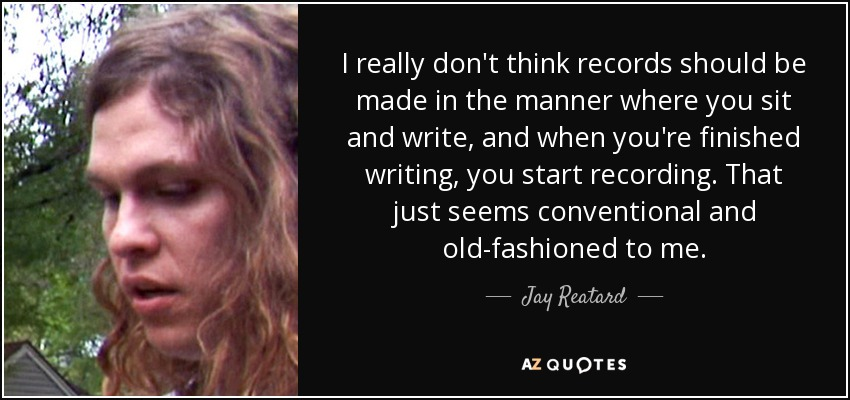 I really don't think records should be made in the manner where you sit and write, and when you're finished writing, you start recording. That just seems conventional and old-fashioned to me. - Jay Reatard