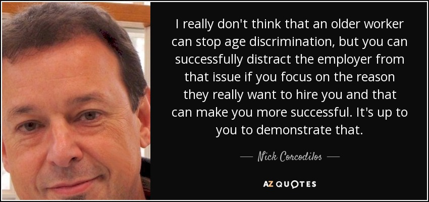 I really don't think that an older worker can stop age discrimination, but you can successfully distract the employer from that issue if you focus on the reason they really want to hire you and that can make you more successful. It's up to you to demonstrate that. - Nick Corcodilos