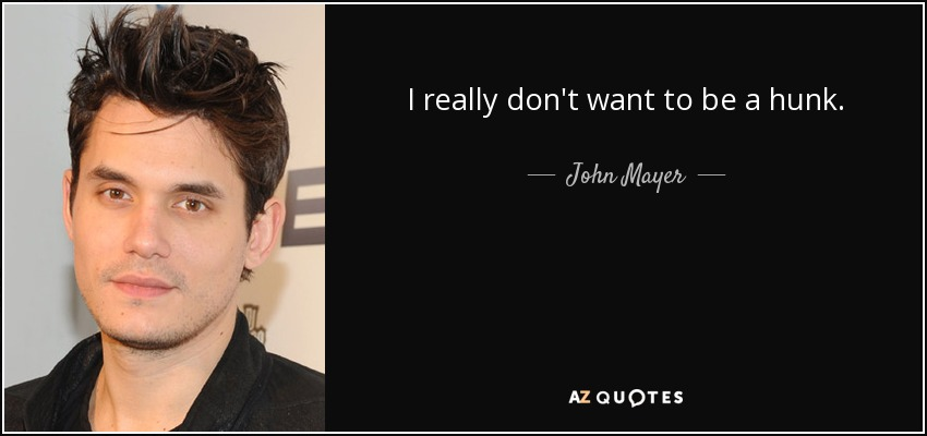 I really don't want to be a hunk. - John Mayer