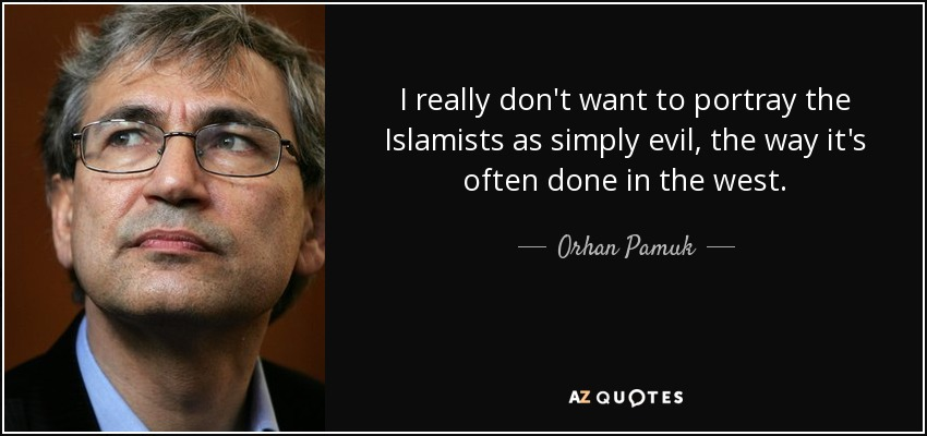 I really don't want to portray the Islamists as simply evil, the way it's often done in the west. - Orhan Pamuk