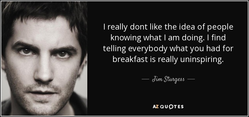 I really dont like the idea of people knowing what I am doing. I find telling everybody what you had for breakfast is really uninspiring. - Jim Sturgess