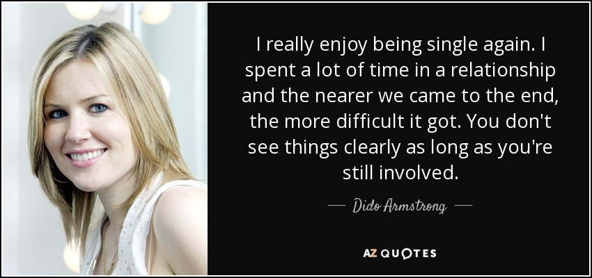I really enjoy being single again. I spent a lot of time in a relationship and the nearer we came to the end, the more difficult it got. You don't see things clearly as long as you're still involved. - Dido Armstrong