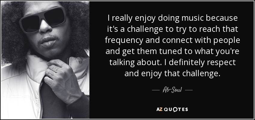 I really enjoy doing music because it's a challenge to try to reach that frequency and connect with people and get them tuned to what you're talking about. I definitely respect and enjoy that challenge. - Ab-Soul