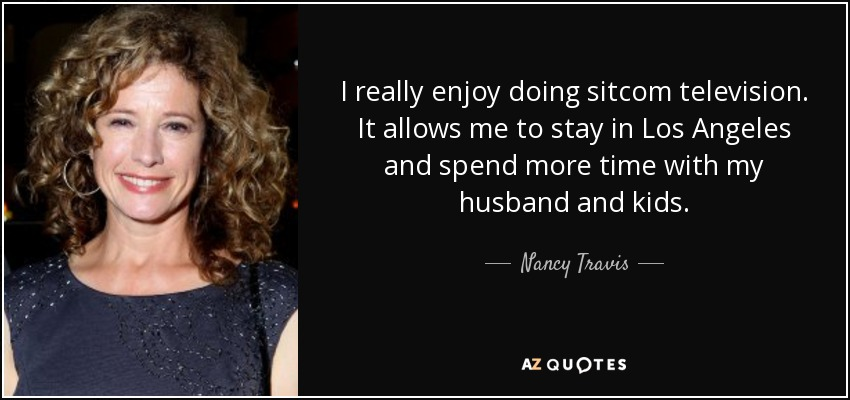 I really enjoy doing sitcom television. It allows me to stay in Los Angeles and spend more time with my husband and kids. - Nancy Travis