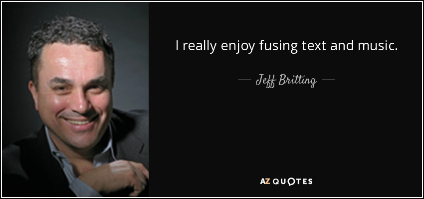 I really enjoy fusing text and music. - Jeff Britting