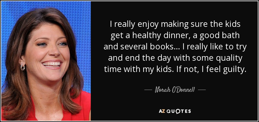 I really enjoy making sure the kids get a healthy dinner, a good bath and several books... I really like to try and end the day with some quality time with my kids. If not, I feel guilty. - Norah O'Donnell