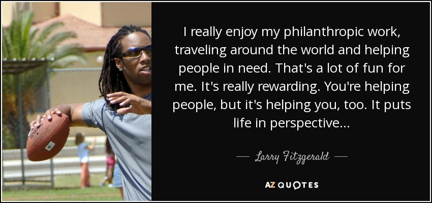 I really enjoy my philanthropic work, traveling around the world and helping people in need. That's a lot of fun for me. It's really rewarding. You're helping people, but it's helping you, too. It puts life in perspective... - Larry Fitzgerald