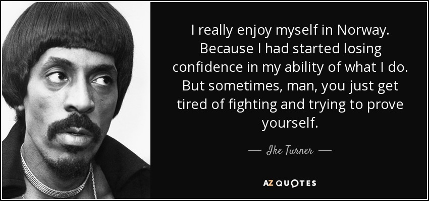 I really enjoy myself in Norway. Because I had started losing confidence in my ability of what I do. But sometimes, man, you just get tired of fighting and trying to prove yourself. - Ike Turner