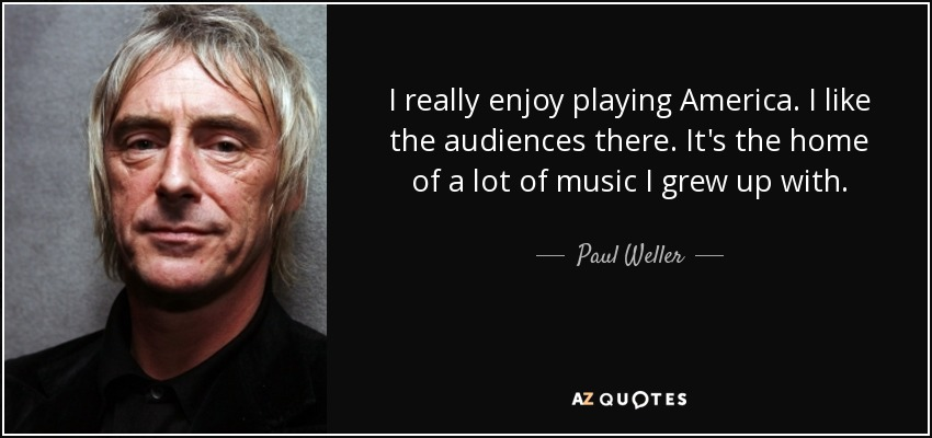 I really enjoy playing America. I like the audiences there. It's the home of a lot of music I grew up with. - Paul Weller