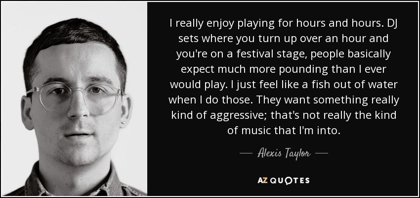 I really enjoy playing for hours and hours. DJ sets where you turn up over an hour and you're on a festival stage, people basically expect much more pounding than I ever would play. I just feel like a fish out of water when I do those. They want something really kind of aggressive; that's not really the kind of music that I'm into. - Alexis Taylor