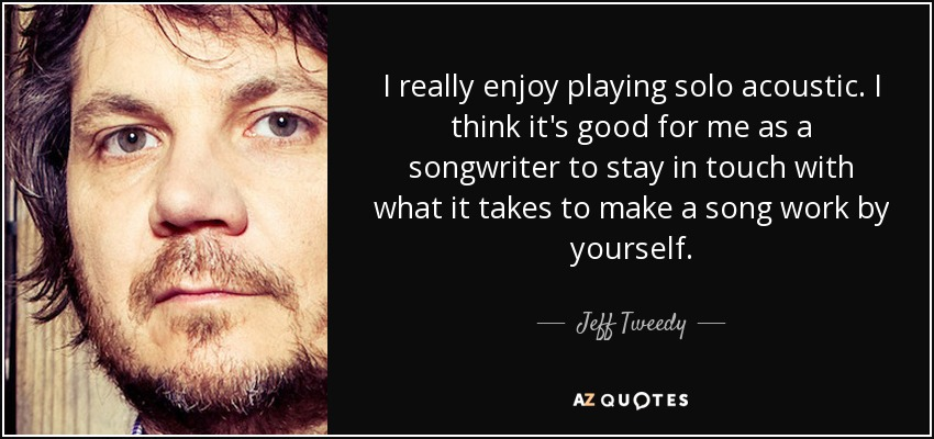 I really enjoy playing solo acoustic. I think it's good for me as a songwriter to stay in touch with what it takes to make a song work by yourself. - Jeff Tweedy