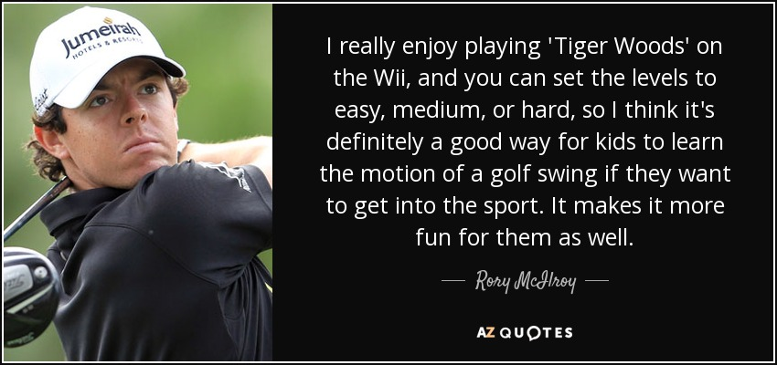 I really enjoy playing 'Tiger Woods' on the Wii, and you can set the levels to easy, medium, or hard, so I think it's definitely a good way for kids to learn the motion of a golf swing if they want to get into the sport. It makes it more fun for them as well. - Rory McIlroy
