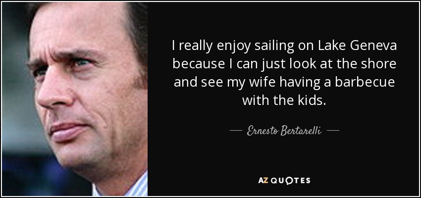 I really enjoy sailing on Lake Geneva because I can just look at the shore and see my wife having a barbecue with the kids. - Ernesto Bertarelli