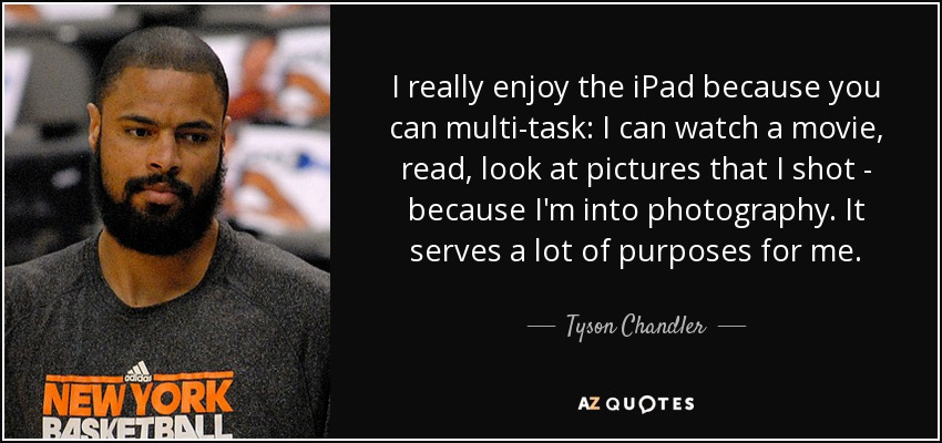 I really enjoy the iPad because you can multi-task: I can watch a movie, read, look at pictures that I shot - because I'm into photography. It serves a lot of purposes for me. - Tyson Chandler