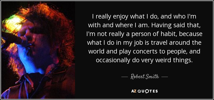 I really enjoy what I do, and who I'm with and where I am. Having said that, I'm not really a person of habit, because what I do in my job is travel around the world and play concerts to people, and occasionally do very weird things. - Robert Smith