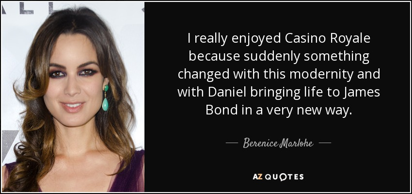 I really enjoyed Casino Royale because suddenly something changed with this modernity and with Daniel bringing life to James Bond in a very new way. - Berenice Marlohe