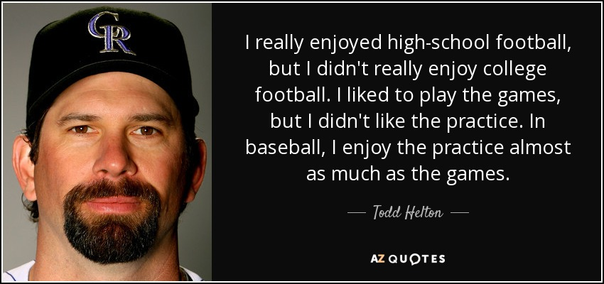 I really enjoyed high-school football, but I didn't really enjoy college football. I liked to play the games, but I didn't like the practice. In baseball, I enjoy the practice almost as much as the games. - Todd Helton