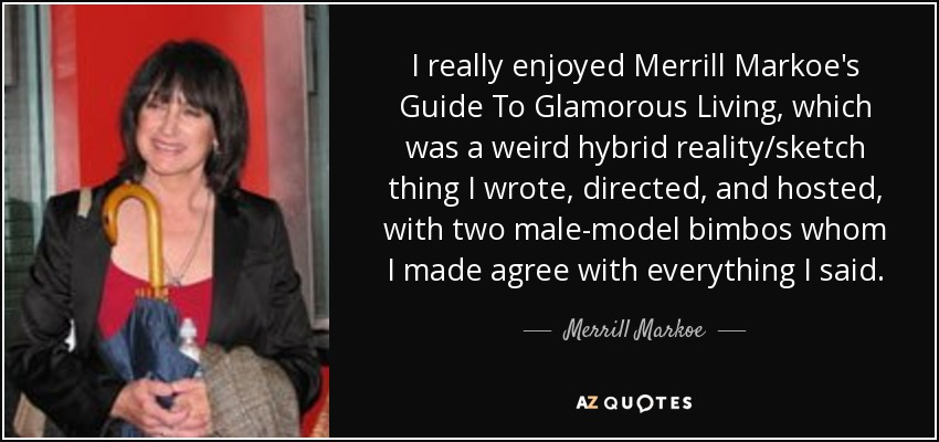 I really enjoyed Merrill Markoe's Guide To Glamorous Living, which was a weird hybrid reality/sketch thing I wrote, directed, and hosted, with two male-model bimbos whom I made agree with everything I said. - Merrill Markoe