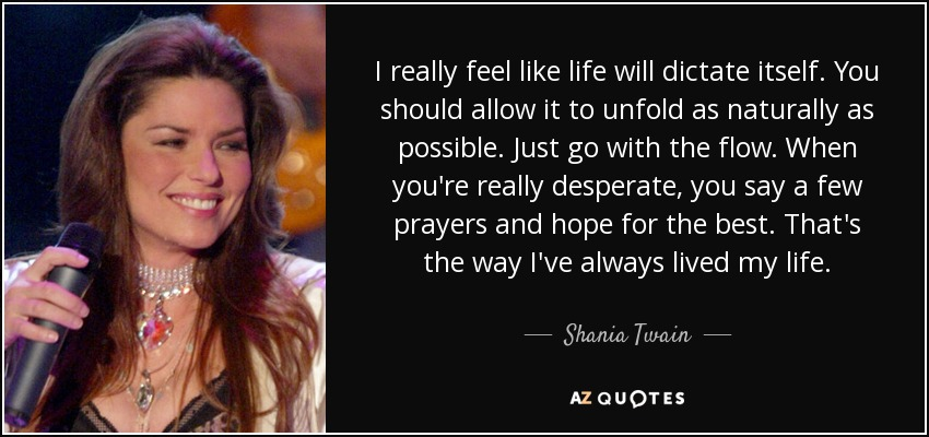 I really feel like life will dictate itself. You should allow it to unfold as naturally as possible. Just go with the flow. When you're really desperate, you say a few prayers and hope for the best. That's the way I've always lived my life. - Shania Twain