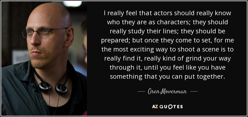 I really feel that actors should really know who they are as characters; they should really study their lines; they should be prepared; but once they come to set, for me the most exciting way to shoot a scene is to really find it, really kind of grind your way through it, until you feel like you have something that you can put together. - Oren Moverman