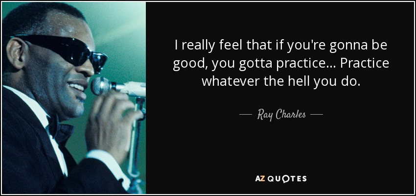 I really feel that if you're gonna be good, you gotta practice... Practice whatever the hell you do. - Ray Charles
