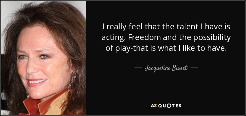 I really feel that the talent I have is acting. Freedom and the possibility of play-that is what I like to have. - Jacqueline Bisset