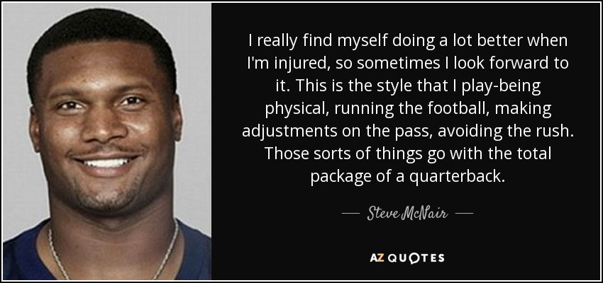 I really find myself doing a lot better when I'm injured, so sometimes I look forward to it. This is the style that I play-being physical, running the football, making adjustments on the pass, avoiding the rush. Those sorts of things go with the total package of a quarterback. - Steve McNair