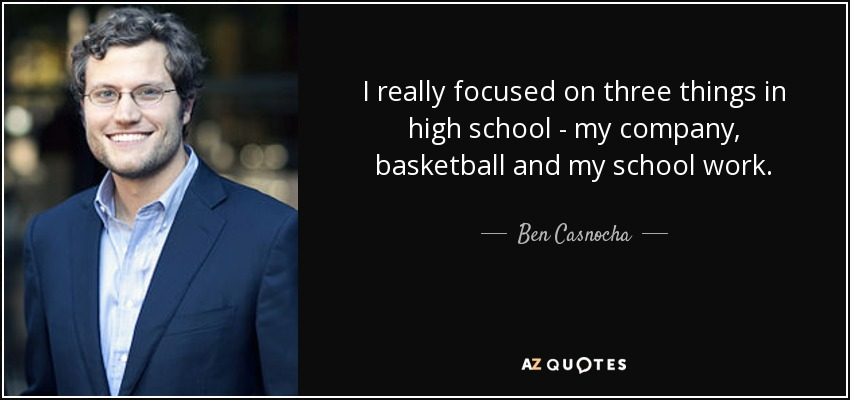 I really focused on three things in high school - my company, basketball and my school work. - Ben Casnocha