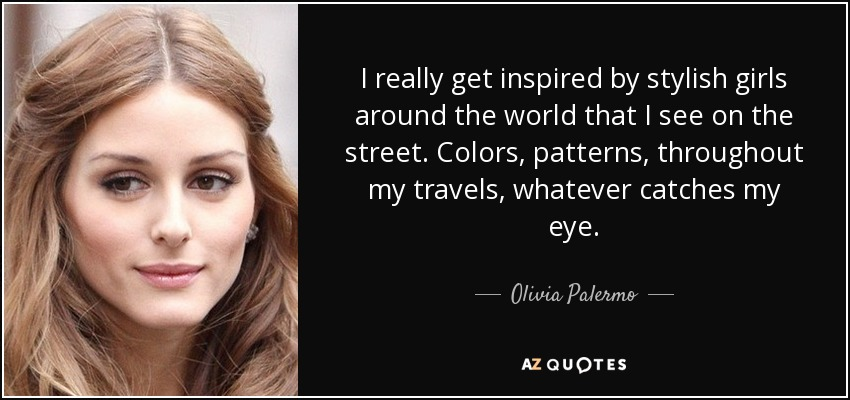 I really get inspired by stylish girls around the world that I see on the street. Colors, patterns, throughout my travels, whatever catches my eye. - Olivia Palermo