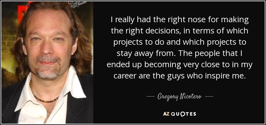 I really had the right nose for making the right decisions, in terms of which projects to do and which projects to stay away from. The people that I ended up becoming very close to in my career are the guys who inspire me. - Gregory Nicotero