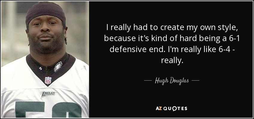 I really had to create my own style, because it's kind of hard being a 6-1 defensive end. I'm really like 6-4 - really. - Hugh Douglas