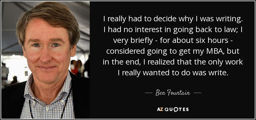 I really had to decide why I was writing. I had no interest in going back to law; I very briefly - for about six hours - considered going to get my MBA, but in the end, I realized that the only work I really wanted to do was write. - Ben Fountain
