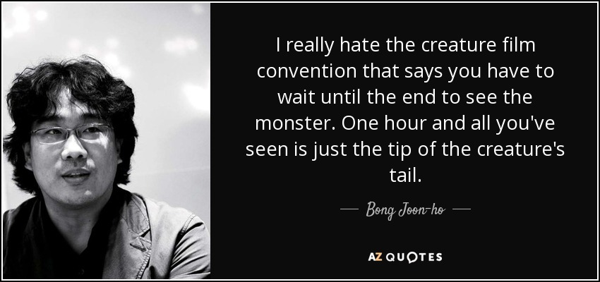 I really hate the creature film convention that says you have to wait until the end to see the monster. One hour and all you've seen is just the tip of the creature's tail. - Bong Joon-ho