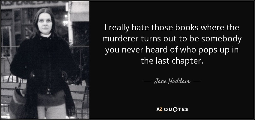 I really hate those books where the murderer turns out to be somebody you never heard of who pops up in the last chapter. - Jane Haddam