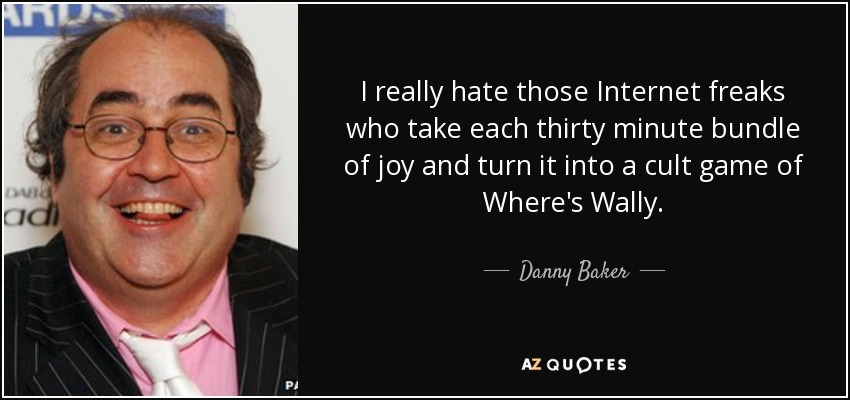 I really hate those Internet freaks who take each thirty minute bundle of joy and turn it into a cult game of Where's Wally. - Danny Baker