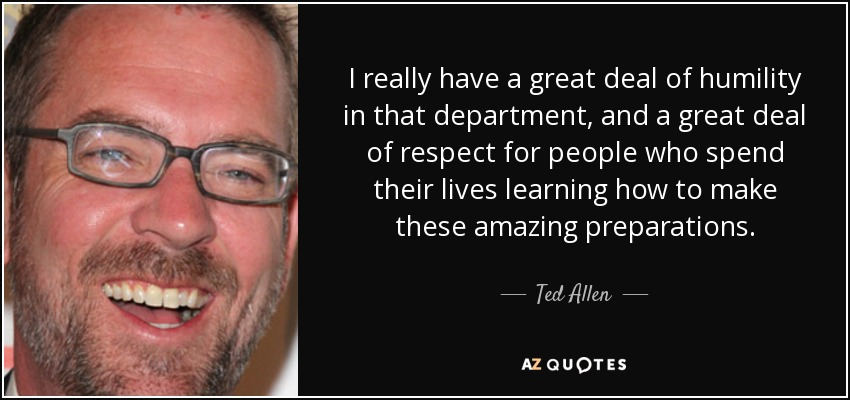 I really have a great deal of humility in that department, and a great deal of respect for people who spend their lives learning how to make these amazing preparations. - Ted Allen