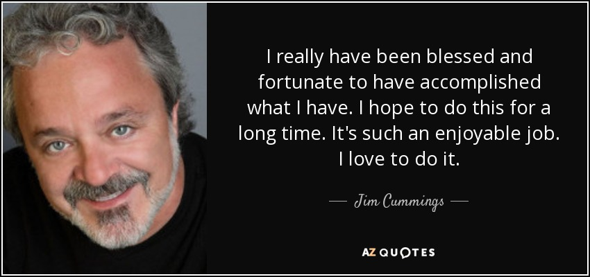 I really have been blessed and fortunate to have accomplished what I have. I hope to do this for a long time. It's such an enjoyable job. I love to do it. - Jim Cummings