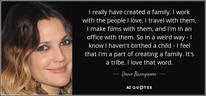 I really have created a family. I work with the people I love, I travel with them, I make films with them, and I'm in an office with them. So in a weird way - I know I haven't birthed a child - I feel that I'm a part of creating a family. It's a tribe. I love that word. - Drew Barrymore