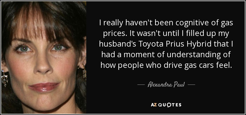 I really haven't been cognitive of gas prices. It wasn't until I filled up my husband's Toyota Prius Hybrid that I had a moment of understanding of how people who drive gas cars feel. - Alexandra Paul