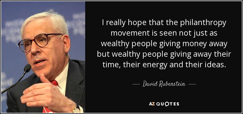 I really hope that the philanthropy movement is seen not just as wealthy people giving money away but wealthy people giving away their time, their energy and their ideas. - David Rubenstein