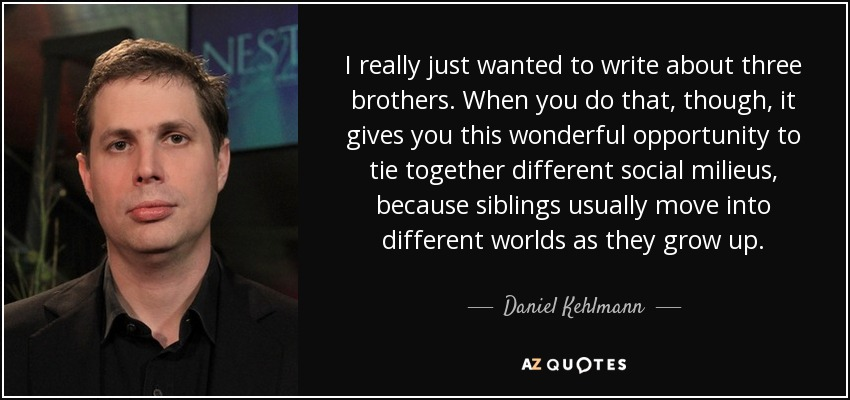 I really just wanted to write about three brothers. When you do that, though, it gives you this wonderful opportunity to tie together different social milieus, because siblings usually move into different worlds as they grow up. - Daniel Kehlmann