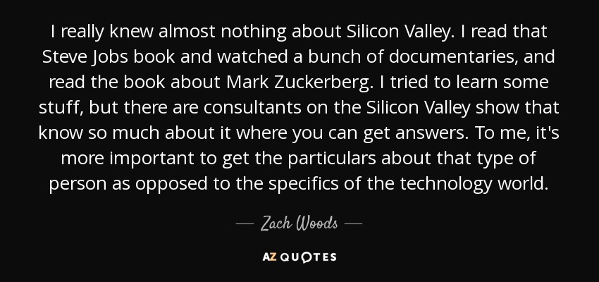 I really knew almost nothing about Silicon Valley. I read that Steve Jobs book and watched a bunch of documentaries, and read the book about Mark Zuckerberg. I tried to learn some stuff, but there are consultants on the Silicon Valley show that know so much about it where you can get answers. To me, it's more important to get the particulars about that type of person as opposed to the specifics of the technology world. - Zach Woods