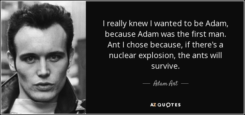I really knew I wanted to be Adam, because Adam was the first man. Ant I chose because, if there's a nuclear explosion, the ants will survive. - Adam Ant