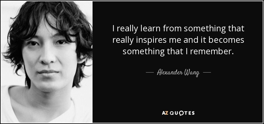 I really learn from something that really inspires me and it becomes something that I remember. - Alexander Wang