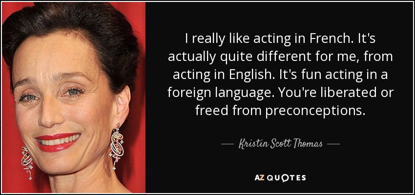 I really like acting in French. It's actually quite different for me, from acting in English. It's fun acting in a foreign language. You're liberated or freed from preconceptions. - Kristin Scott Thomas