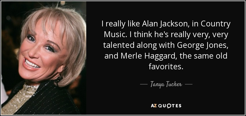 I really like Alan Jackson, in Country Music. I think he's really very, very talented along with George Jones, and Merle Haggard, the same old favorites. - Tanya Tucker