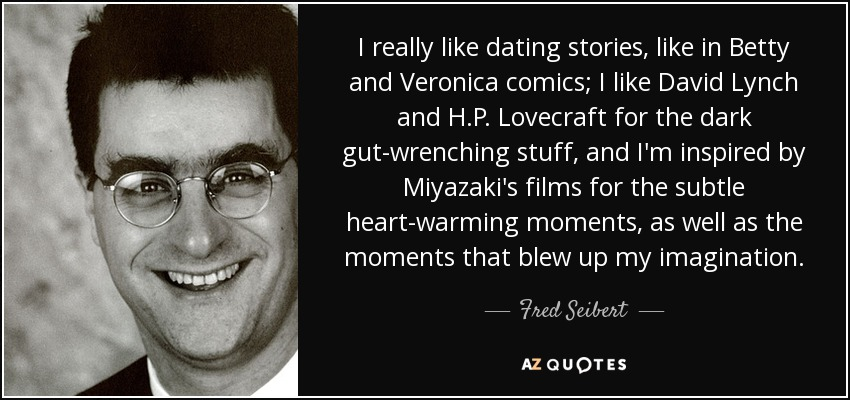 I really like dating stories, like in Betty and Veronica comics; I like David Lynch and H.P. Lovecraft for the dark gut-wrenching stuff, and I'm inspired by Miyazaki's films for the subtle heart-warming moments, as well as the moments that blew up my imagination. - Fred Seibert
