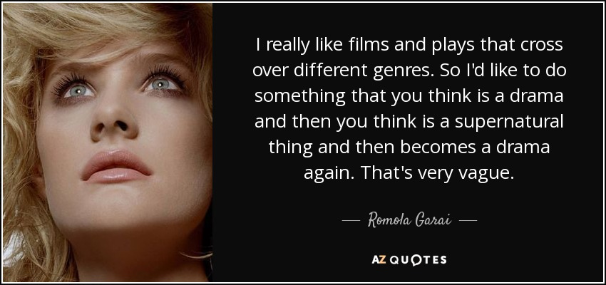 I really like films and plays that cross over different genres. So I'd like to do something that you think is a drama and then you think is a supernatural thing and then becomes a drama again. That's very vague. - Romola Garai