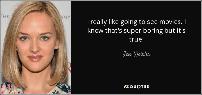 I really like going to see movies. I know that's super boring but it's true! - Jess Weixler