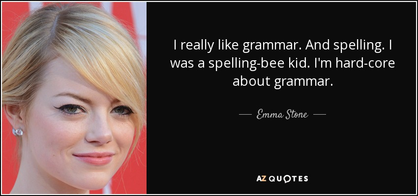 I really like grammar. And spelling. I was a spelling-bee kid. I'm hard-core about grammar. - Emma Stone